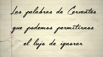 las palabras de Cervantes que podemos permitirnos el lujo de ignorar