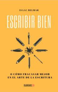 Escribir bien o cómo fracasar mejor en el arte de la escritura isaac belmar